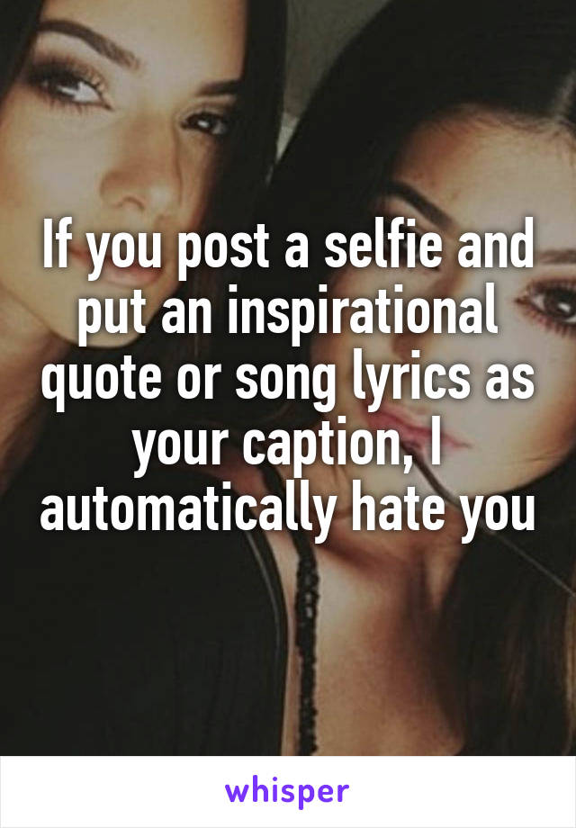 If you post a selfie and put an inspirational quote or song lyrics as your caption, I automatically hate you