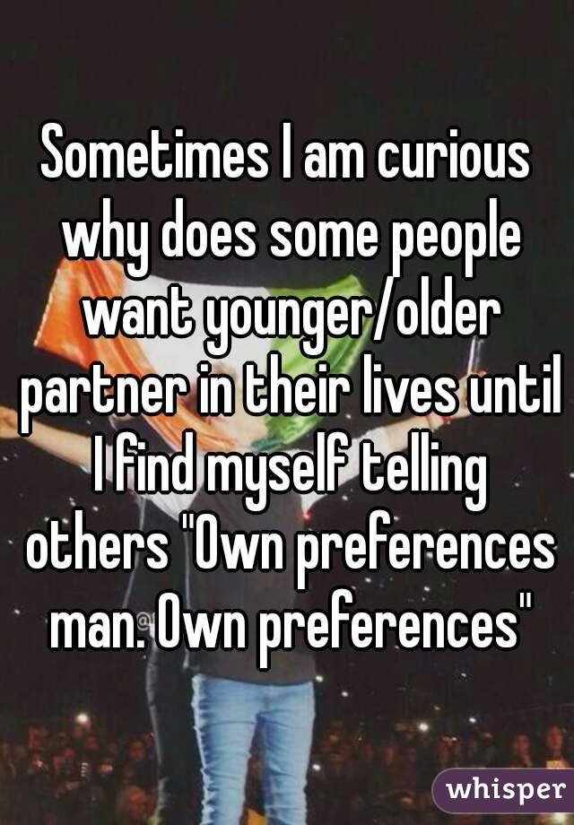 "Sometimes I am curious why does some people want younger/older partner in their lives until I find myself telling others ""Own preferences man. Own preferences"""