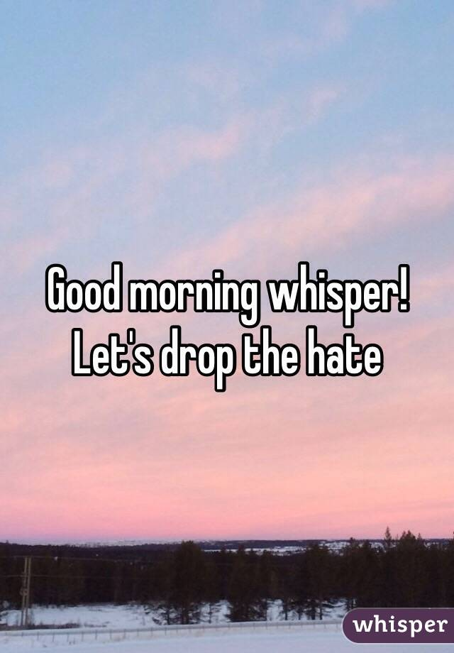 Good morning whisper! Let's drop the hate