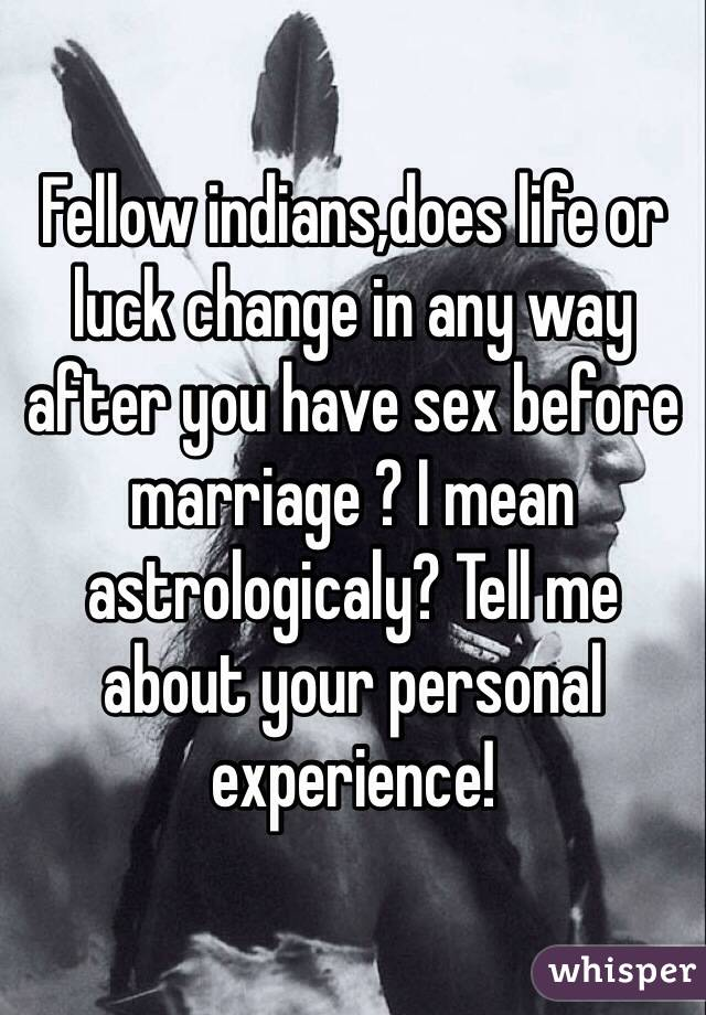 Fellow indians,does life or luck change in any way after you have sex before marriage ? I mean astrologicaly? Tell me about your personal experience!