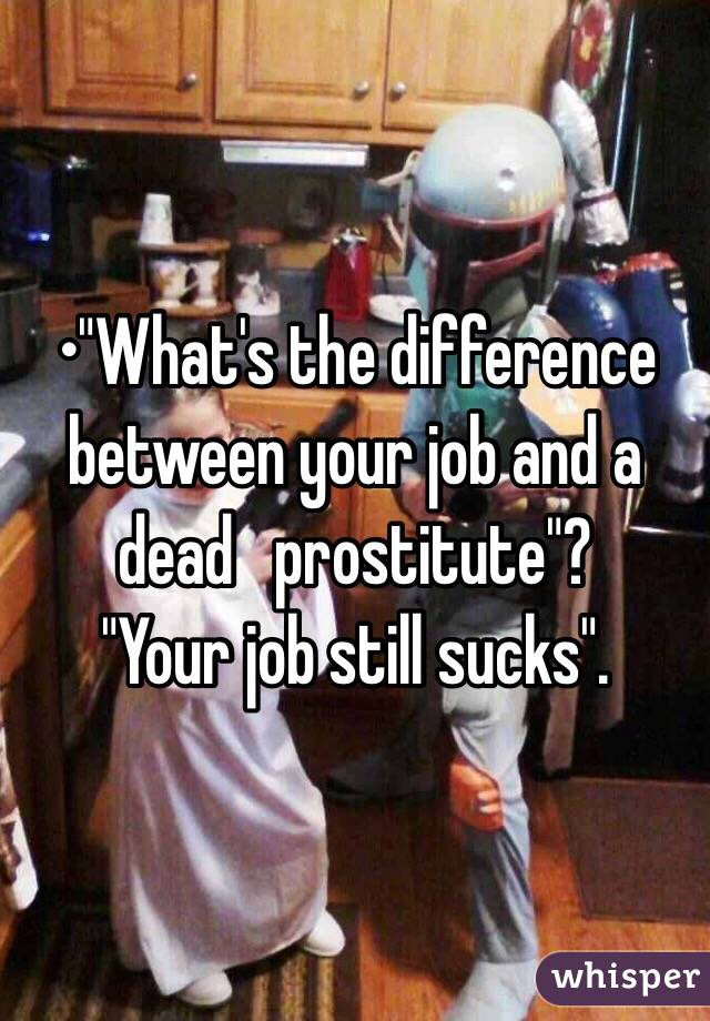 """•""""What's the difference between your job and a dead   prostitute""""? """"Your job still sucks""""."""