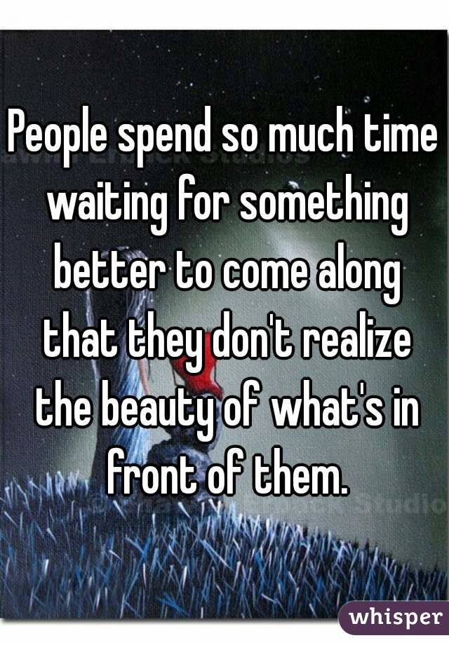 People spend so much time waiting for something better to come along that they don't realize the beauty of what's in front of them.
