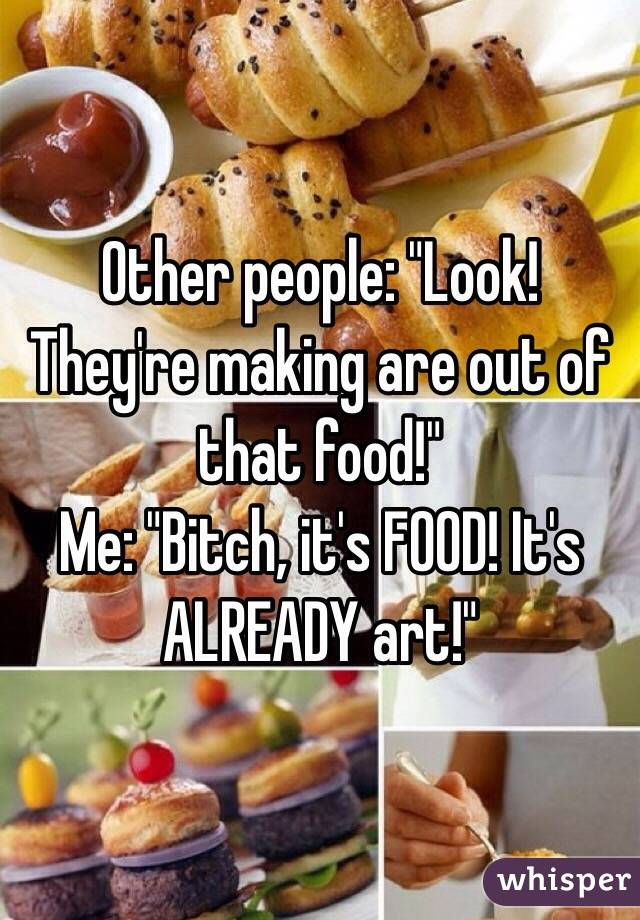 """Other people: """"Look! They're making are out of that food!""""  Me: """"Bitch, it's FOOD! It's ALREADY art!"""""""