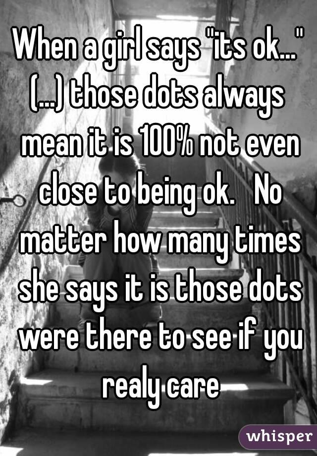 """When a girl says """"its ok..."""" (...) those dots always mean it is 100% not even close to being ok.   No matter how many times she says it is those dots were there to see if you realy care"""
