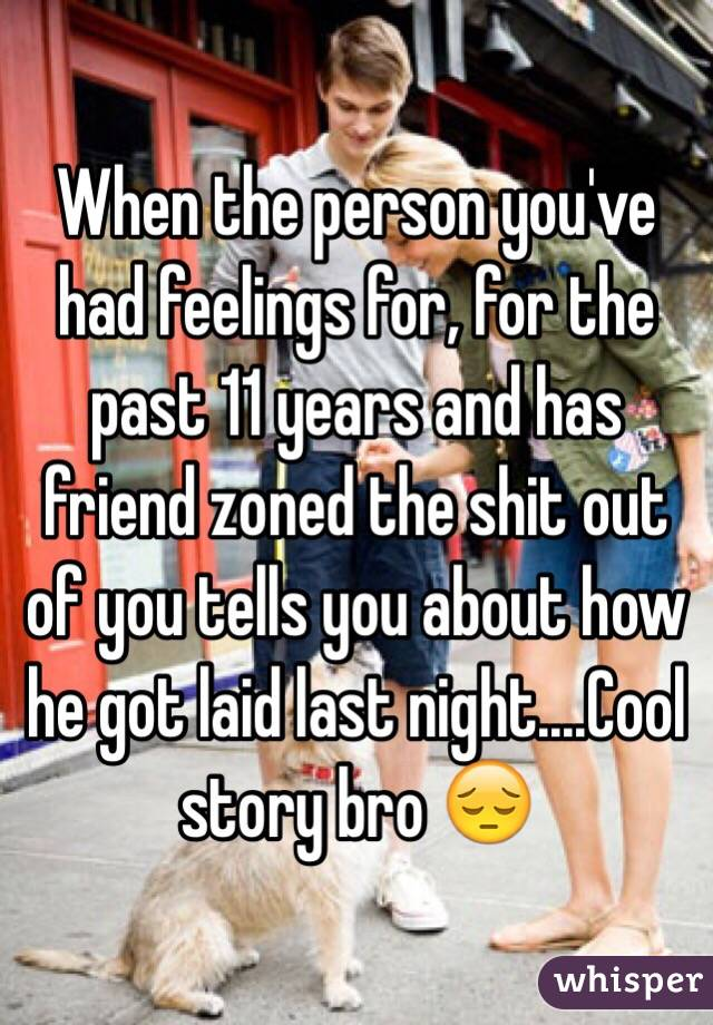 When the person you've had feelings for, for the past 11 years and has friend zoned the shit out of you tells you about how he got laid last night....Cool story bro 😔