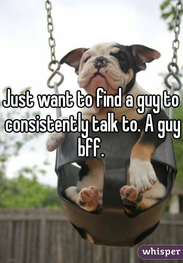 Just want to find a guy to consistently talk to. A guy bff.