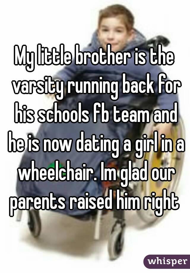 My little brother is the varsity running back for his schools fb team and he is now dating a girl in a wheelchair. Im glad our parents raised him right