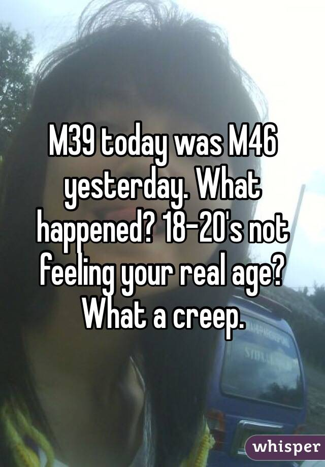 M39 today was M46 yesterday. What happened? 18-20's not feeling your real age? What a creep.