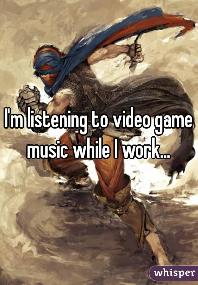 I'm listening to video game music while I work...