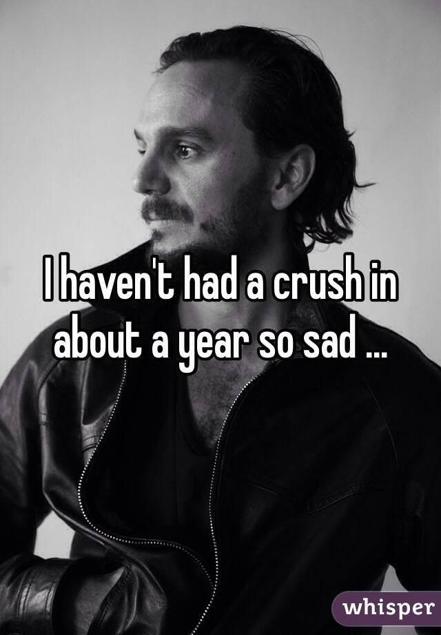 I haven't had a crush in about a year so sad ...