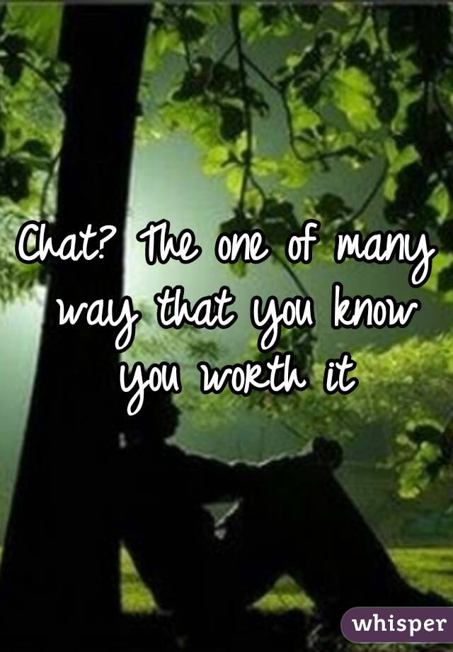 Chat? The one of many way that you know you worth it
