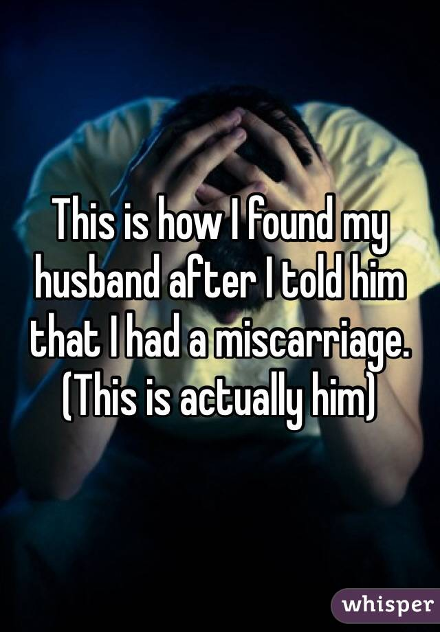 This is how I found my husband after I told him that I had a miscarriage.  (This is actually him)