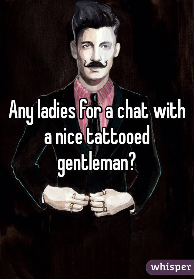Any ladies for a chat with a nice tattooed gentleman?