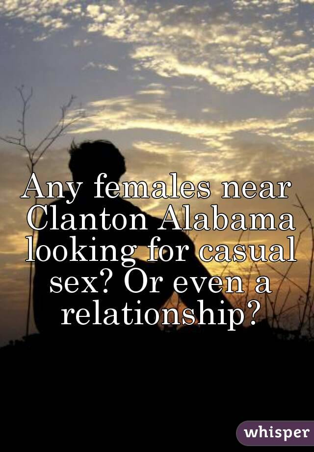 Any females near Clanton Alabama looking for casual sex? Or even a relationship?