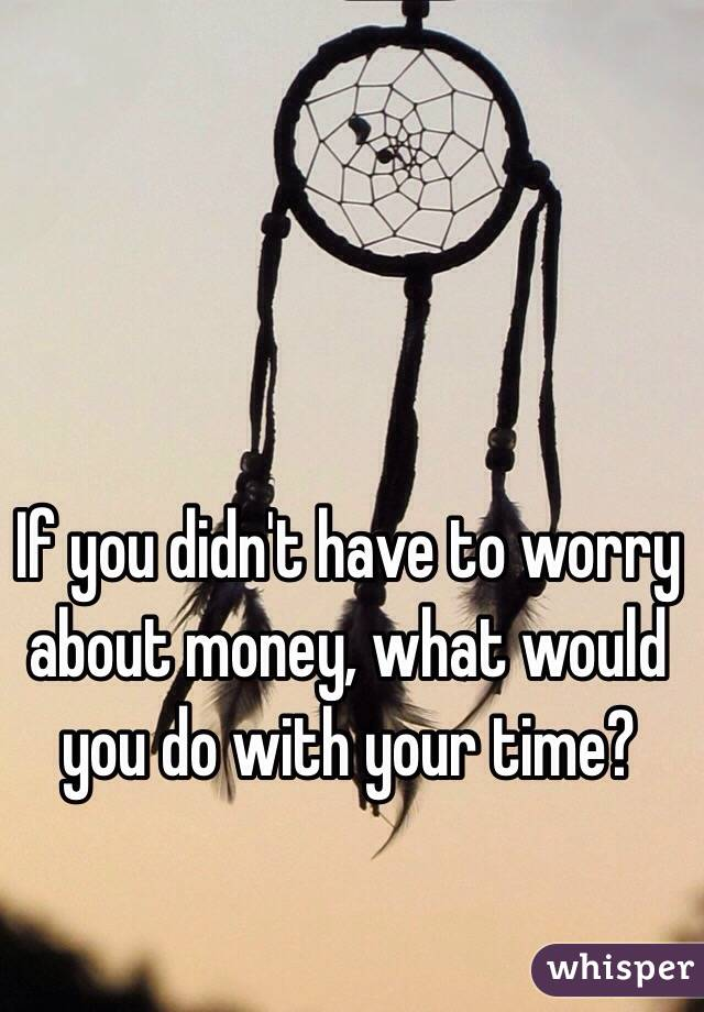If you didn't have to worry about money, what would you do with your time?