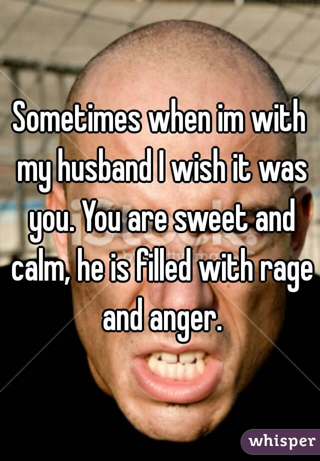 Sometimes when im with my husband I wish it was you. You are sweet and calm, he is filled with rage and anger.