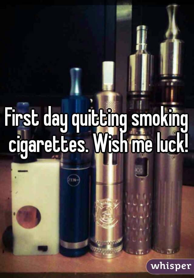First day quitting smoking cigarettes. Wish me luck!