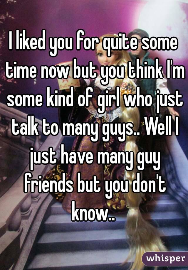 I liked you for quite some time now but you think I'm some kind of girl who just talk to many guys.. Well I just have many guy friends but you don't know..