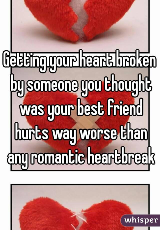 Getting your heart broken by someone you thought was your best friend hurts way worse than any romantic heartbreak