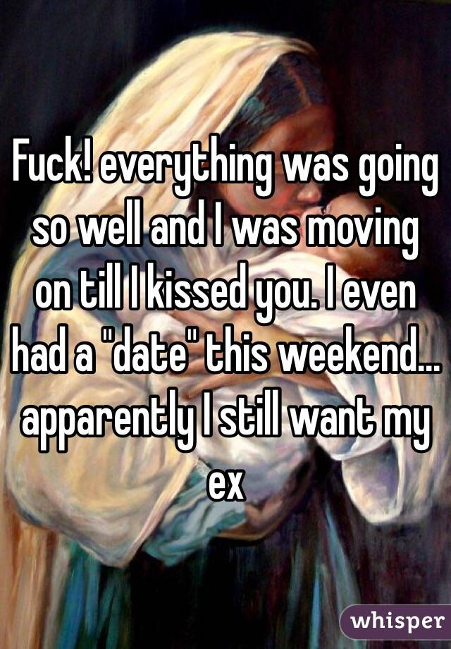 "Fuck! everything was going so well and I was moving on till I kissed you. I even had a ""date"" this weekend... apparently I still want my ex"