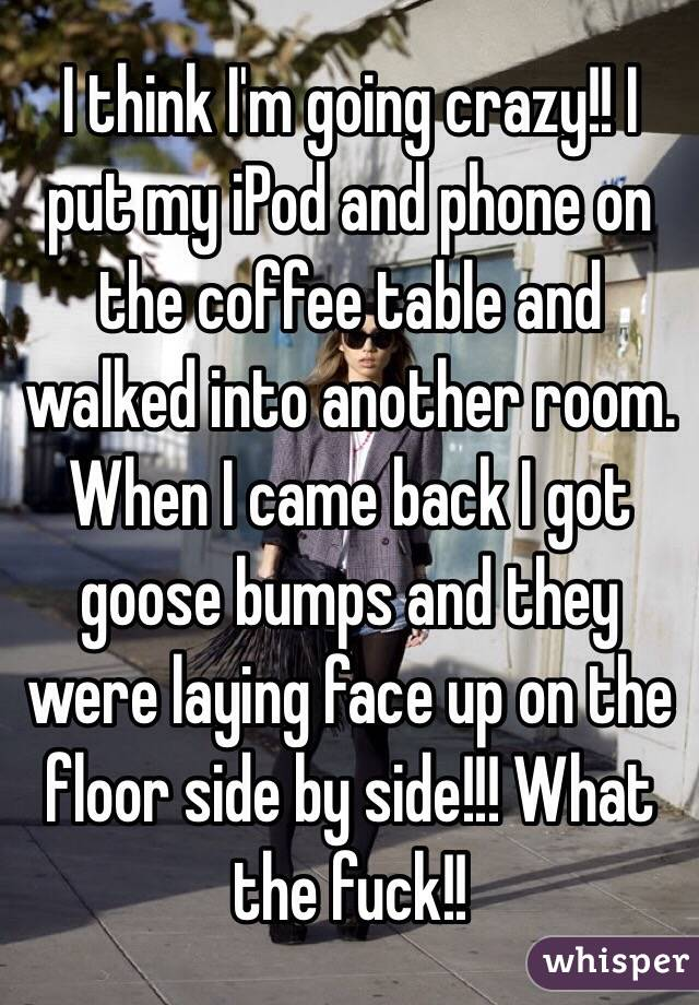 I think I'm going crazy!! I put my iPod and phone on the coffee table and walked into another room. When I came back I got goose bumps and they were laying face up on the floor side by side!!! What the fuck!!