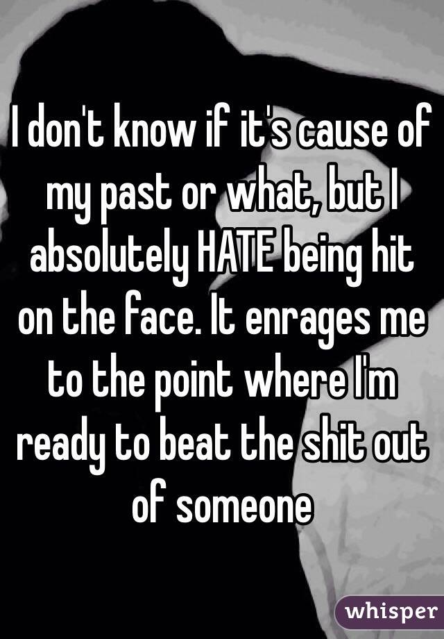 I don't know if it's cause of my past or what, but I absolutely HATE being hit on the face. It enrages me to the point where I'm ready to beat the shit out of someone