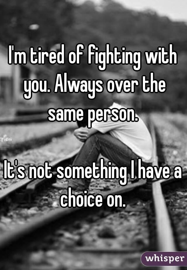 I'm tired of fighting with you. Always over the same person.   It's not something I have a choice on.