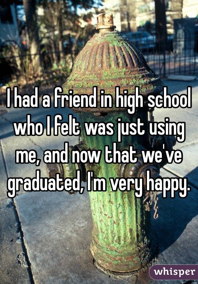 I had a friend in high school who I felt was just using me, and now that we've graduated, I'm very happy.