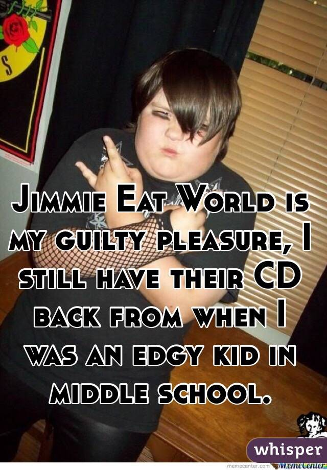 Jimmie Eat World is my guilty pleasure, I still have their CD back from when I was an edgy kid in middle school.