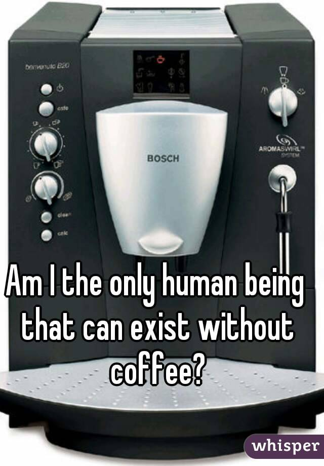 Am I the only human being that can exist without coffee?