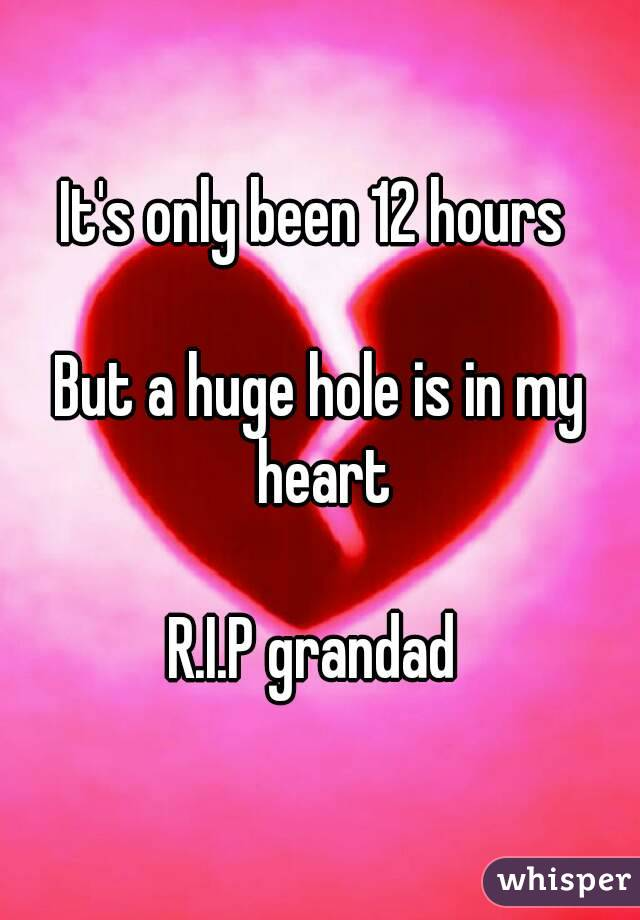 It's only been 12 hours   But a huge hole is in my heart  R.I.P grandad