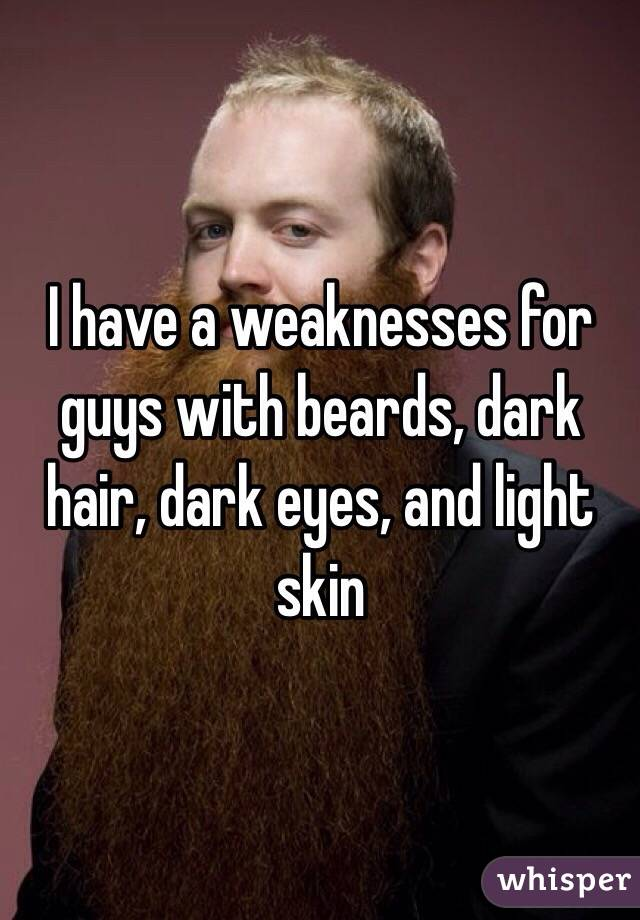 I have a weaknesses for guys with beards, dark hair, dark eyes, and light skin