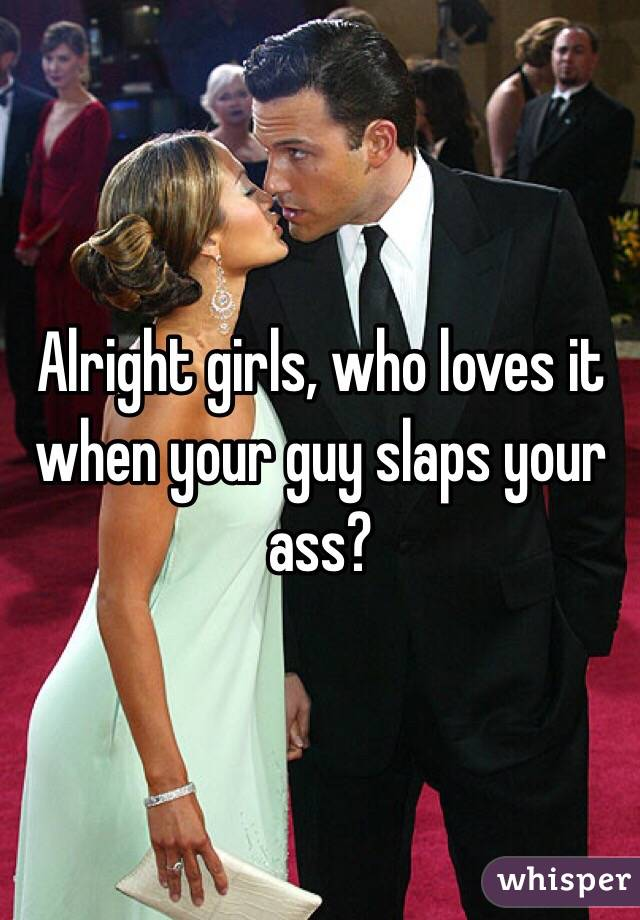 Alright girls, who loves it when your guy slaps your ass?