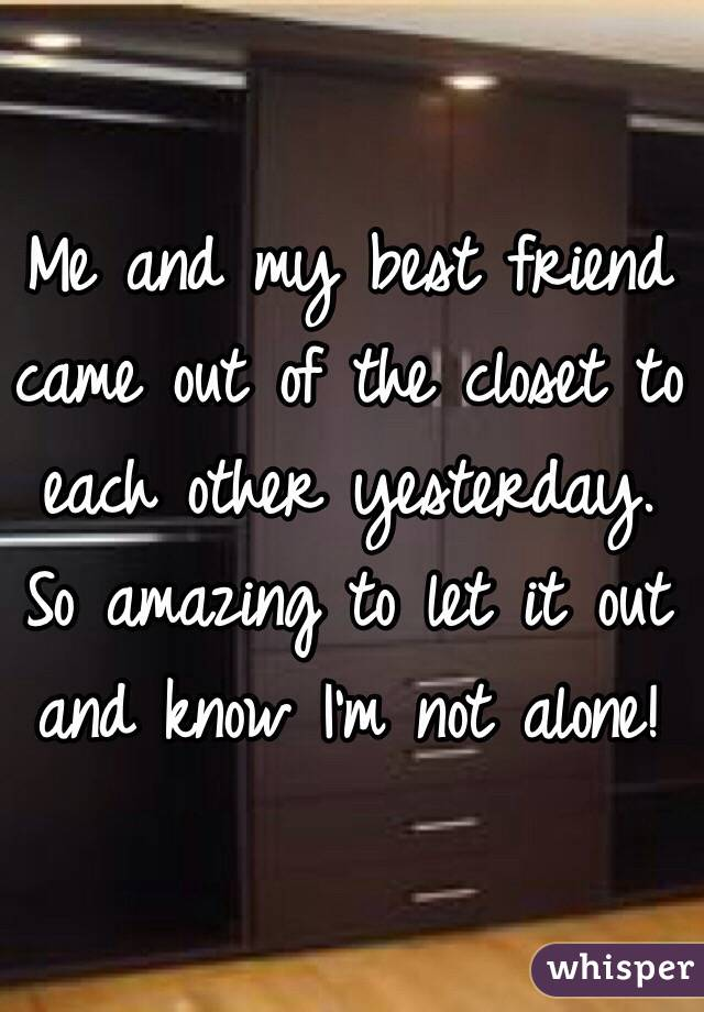 Me and my best friend came out of the closet to each other yesterday.  So amazing to let it out and know I'm not alone!