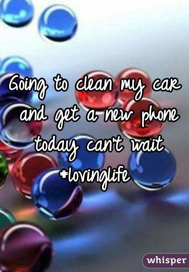 Going to clean my car and get a new phone today can't wait #lovinglife