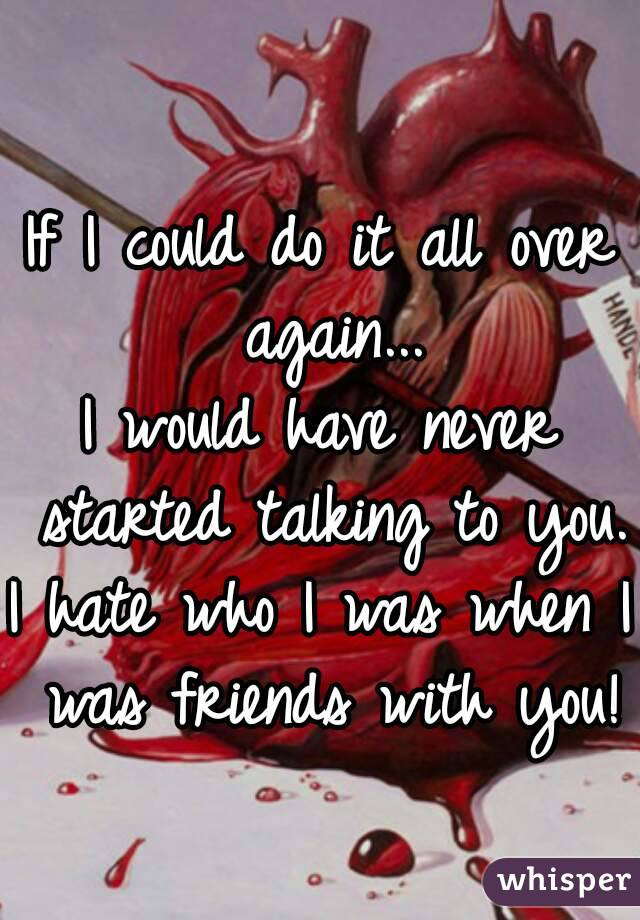 If I could do it all over again... I would have never started talking to you. I hate who I was when I was friends with you!