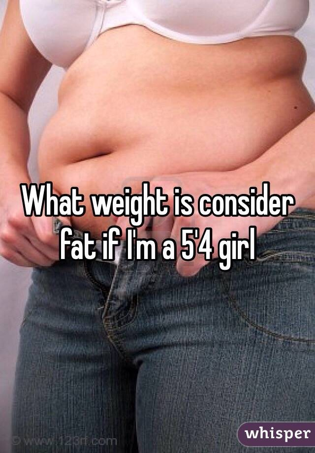 What weight is consider fat if I'm a 5'4 girl