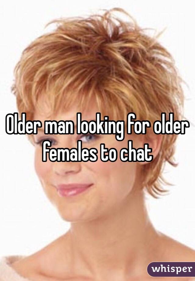Older man looking for older females to chat