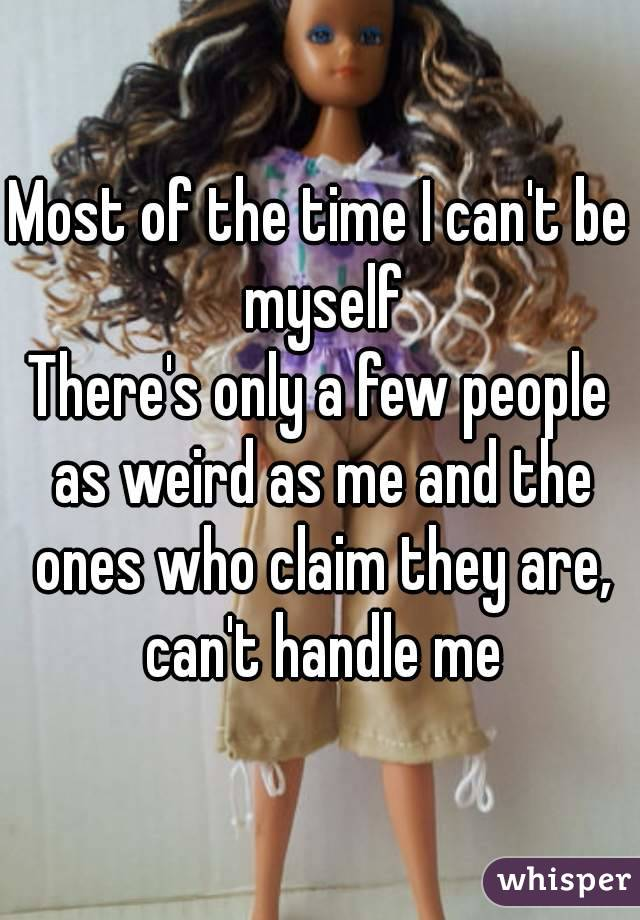 Most of the time I can't be myself There's only a few people as weird as me and the ones who claim they are, can't handle me