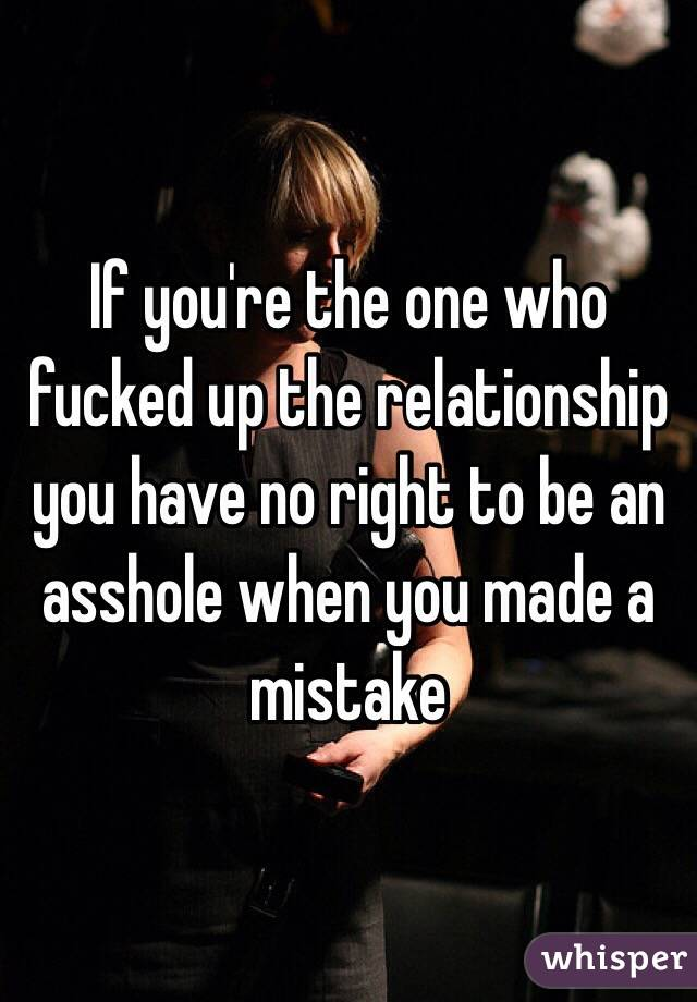If you're the one who fucked up the relationship you have no right to be an asshole when you made a mistake