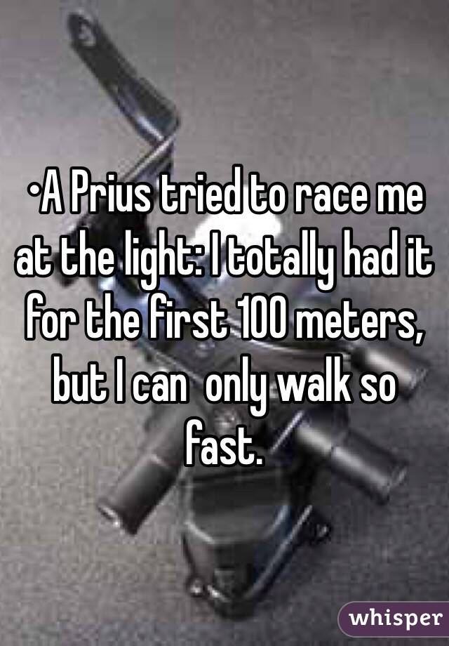 •A Prius tried to race me at the light: I totally had it for the first 100 meters, but I can  only walk so fast.