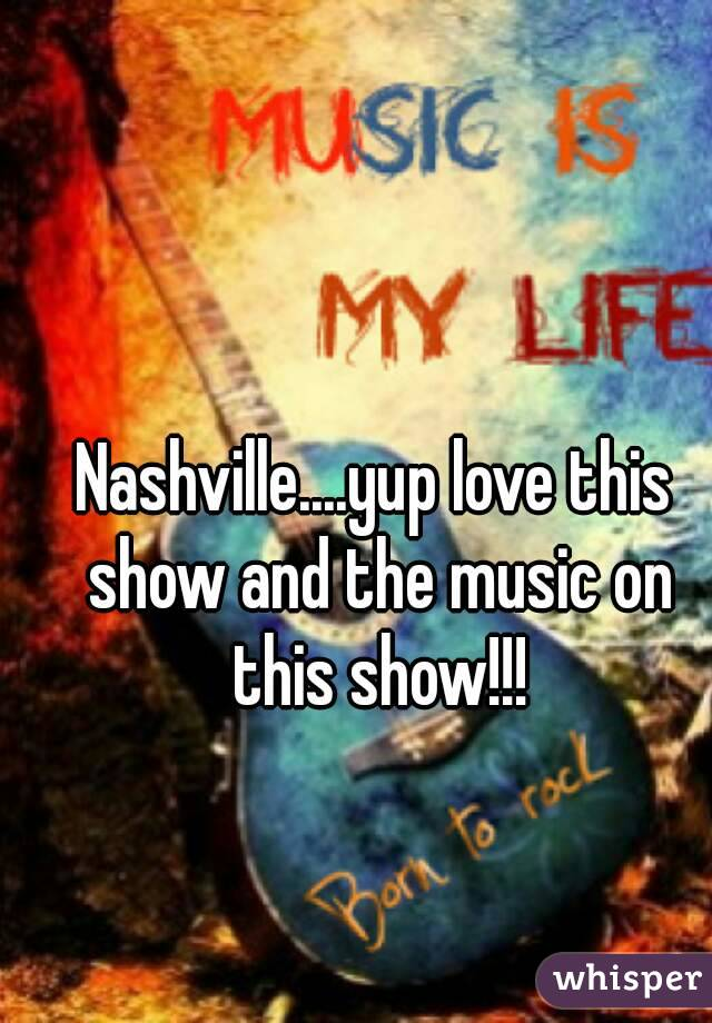 Nashville....yup love this show and the music on this show!!!