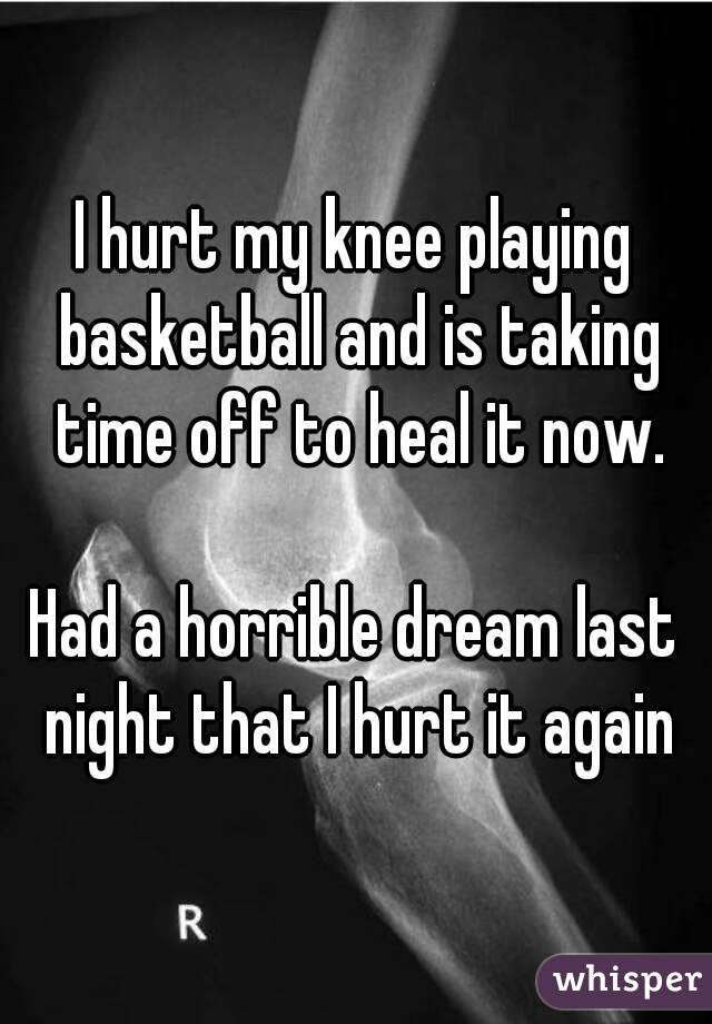 I hurt my knee playing basketball and is taking time off to heal it now.  Had a horrible dream last night that I hurt it again