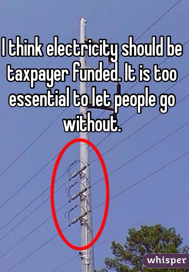 I think electricity should be taxpayer funded. It is too essential to let people go without.
