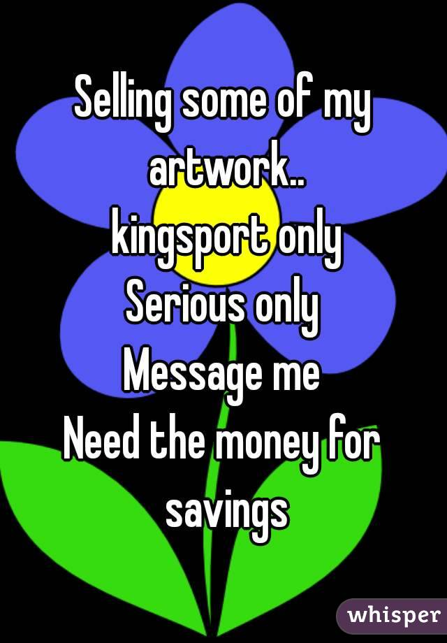 Selling some of my artwork..  kingsport only Serious only Message me Need the money for savings