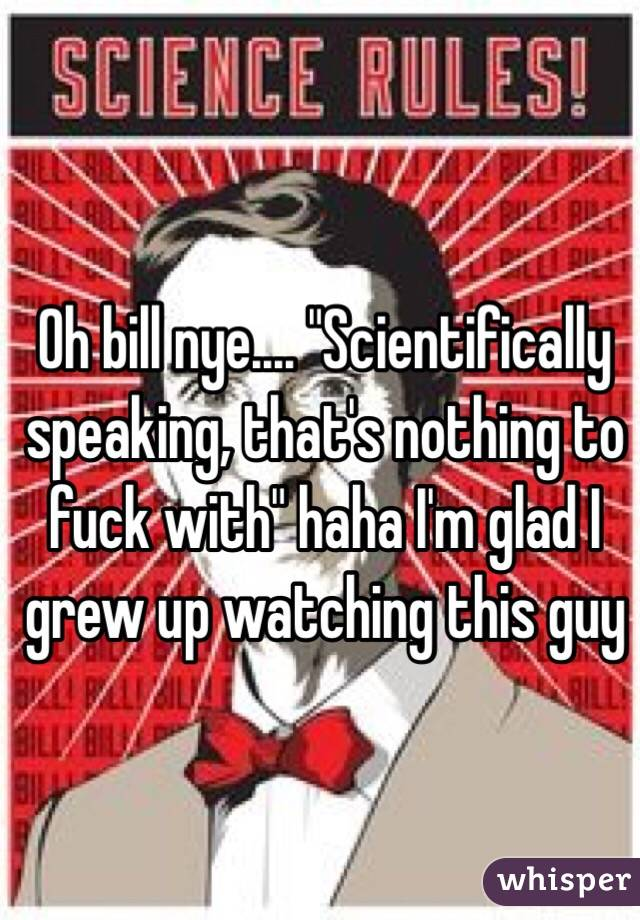 "Oh bill nye.... ""Scientifically speaking, that's nothing to fuck with"" haha I'm glad I grew up watching this guy"