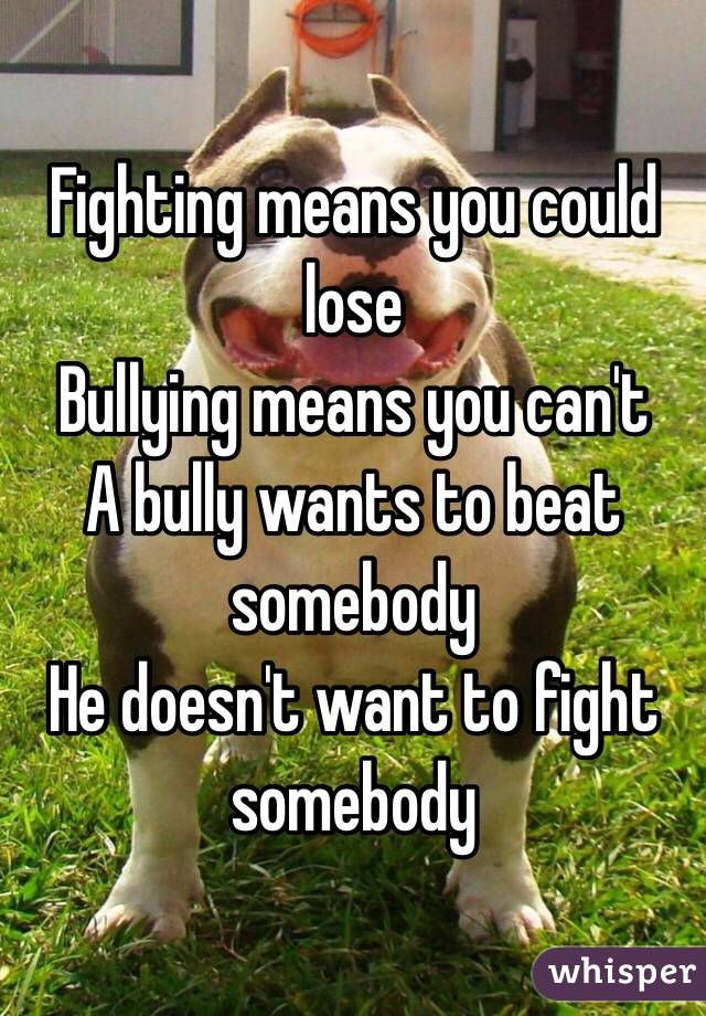 Fighting means you could lose Bullying means you can't A bully wants to beat somebody  He doesn't want to fight  somebody