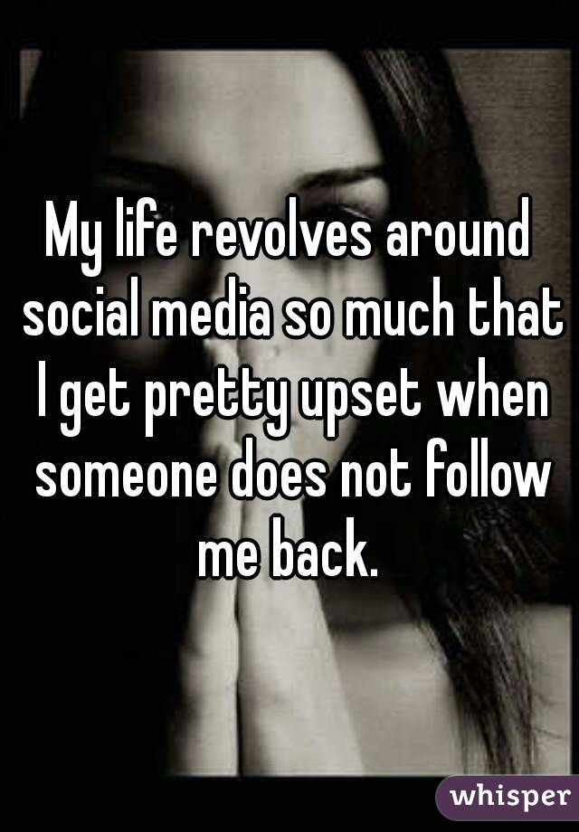 My life revolves around social media so much that I get pretty upset when someone does not follow me back.