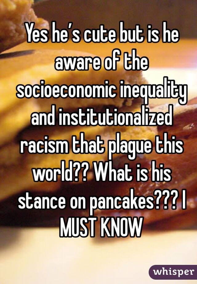 Yes he's cute but is he aware of the socioeconomic inequality and institutionalized racism that plague this world?? What is his stance on pancakes??? I MUST KNOW