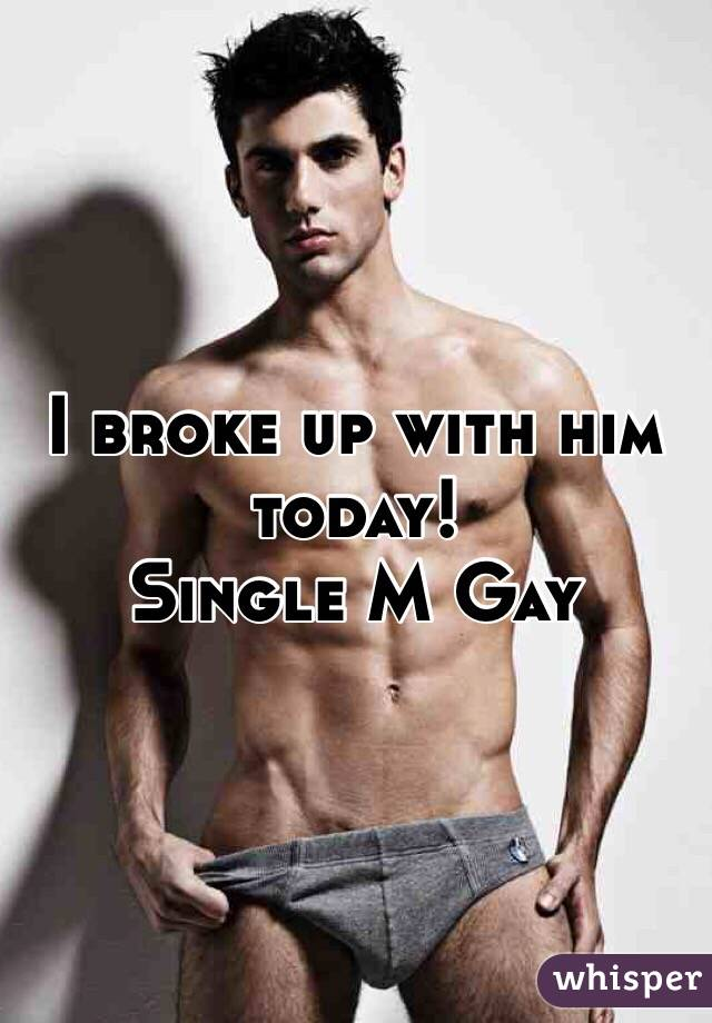 I broke up with him today! Single M Gay